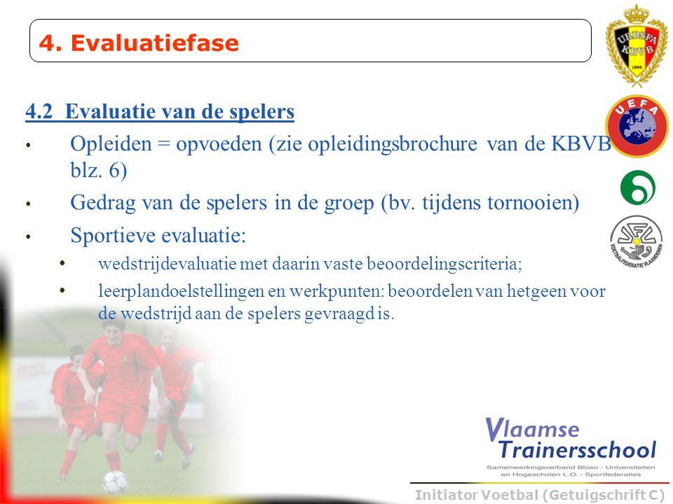 Initiator Voetbal (Getuigschrift C) 4.2 Evaluatie van de spelers • Opleiden = opvoeden (zie opleidingsbrochure van de KBVB blz. 6) • Gedrag van de spe