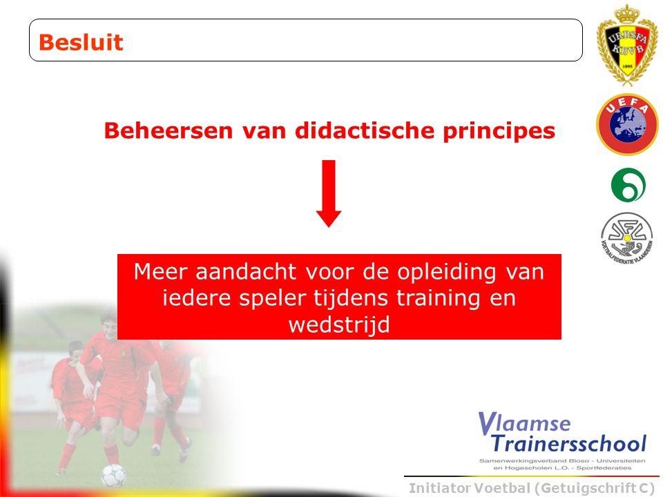 Initiator Voetbal (Getuigschrift C) Beheersen van didactische principes Besluit Meer aandacht voor de opleiding van iedere speler tijdens training en