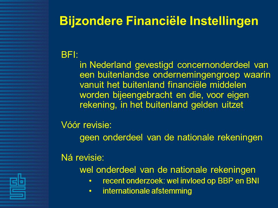 Bijzondere FinanciëIe Instellingen BFI: in Nederland gevestigd concernonderdeel van een buitenlandse ondernemingengroep waarin vanuit het buitenland financiële middelen worden bijeengebracht en die, voor eigen rekening, in het buitenland gelden uitzet Vóór revisie: geen onderdeel van de nationale rekeningen Ná revisie: wel onderdeel van de nationale rekeningen •recent onderzoek: wel invloed op BBP en BNI •internationale afstemming