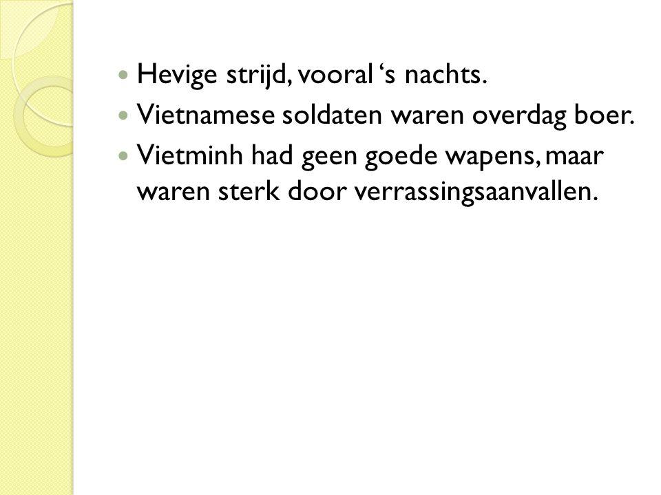  Hevige strijd, vooral 's nachts.  Vietnamese soldaten waren overdag boer.  Vietminh had geen goede wapens, maar waren sterk door verrassingsaanval