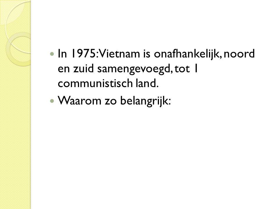  In 1975: Vietnam is onafhankelijk, noord en zuid samengevoegd, tot 1 communistisch land.  Waarom zo belangrijk: