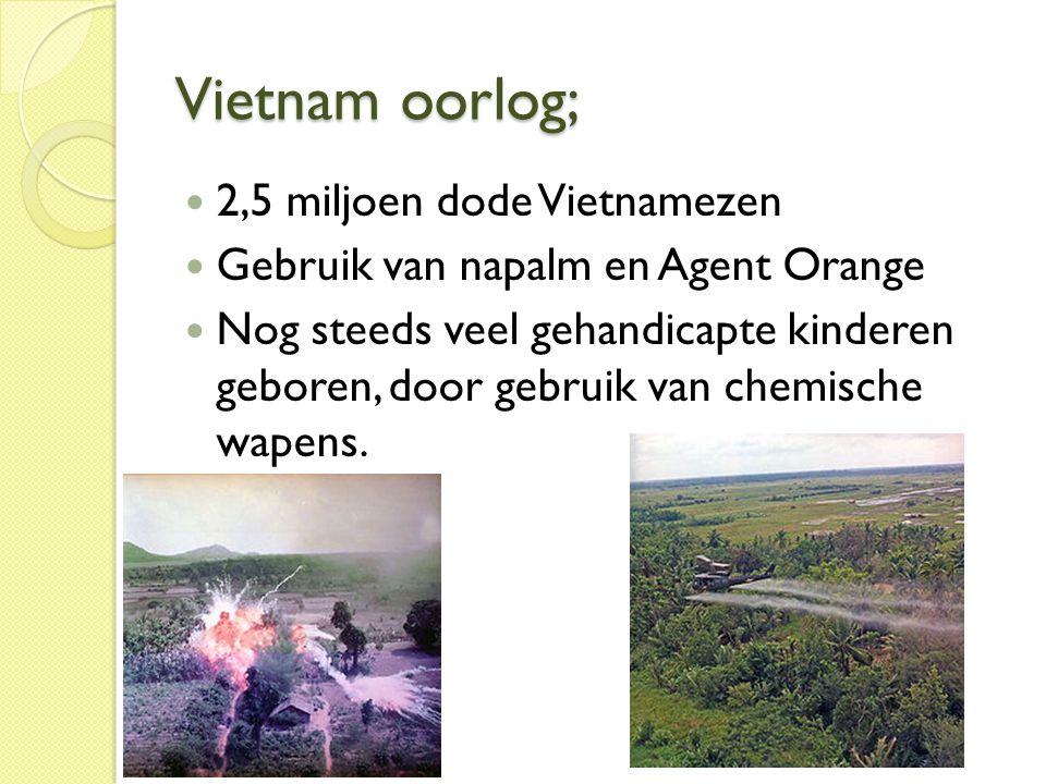 Vietnam oorlog;  2,5 miljoen dode Vietnamezen  Gebruik van napalm en Agent Orange  Nog steeds veel gehandicapte kinderen geboren, door gebruik van