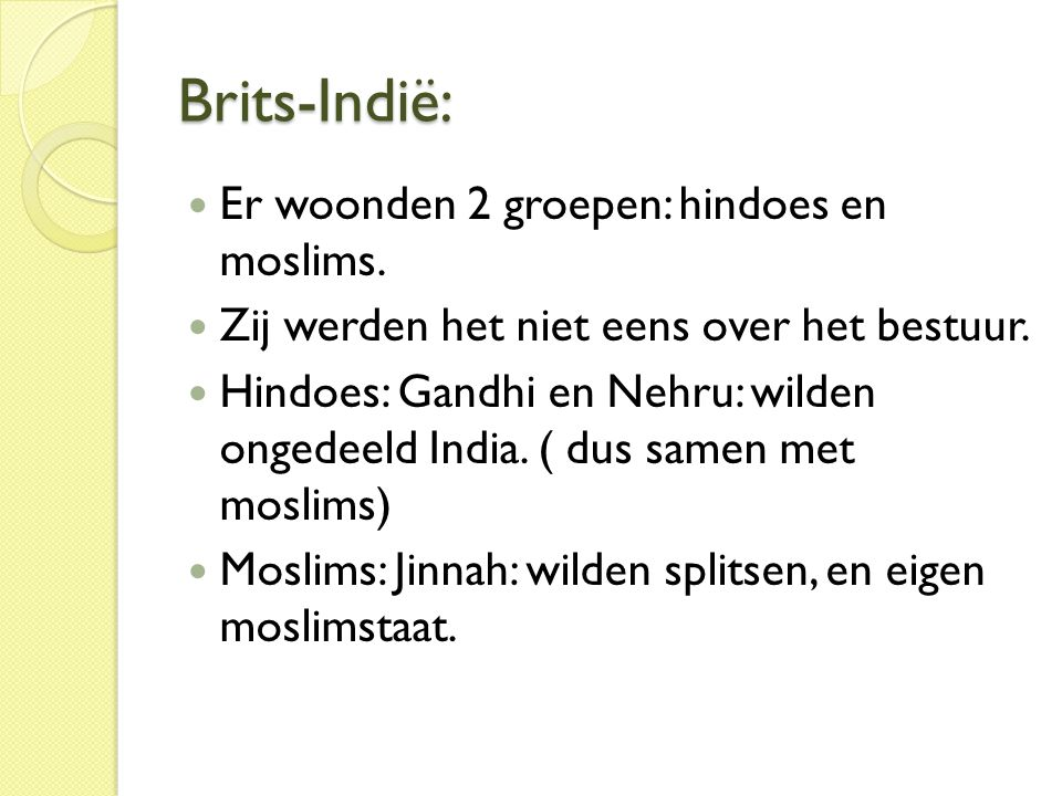 Brits-Indië:  Er woonden 2 groepen: hindoes en moslims.  Zij werden het niet eens over het bestuur.  Hindoes: Gandhi en Nehru: wilden ongedeeld Ind