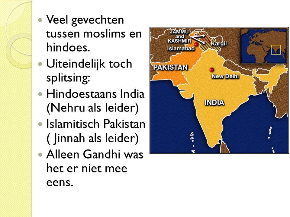  Veel gevechten tussen moslims en hindoes.  Uiteindelijk toch splitsing:  Hindoestaans India (Nehru als leider)  Islamitisch Pakistan ( Jinnah als
