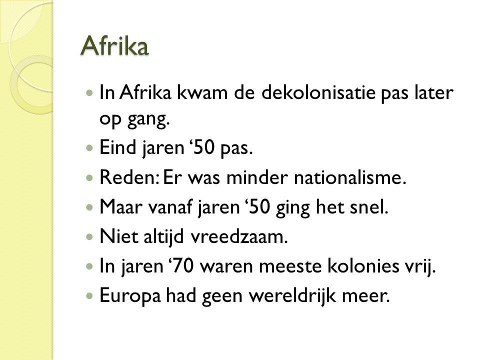Afrika  In Afrika kwam de dekolonisatie pas later op gang.  Eind jaren '50 pas.  Reden: Er was minder nationalisme.  Maar vanaf jaren '50 ging het
