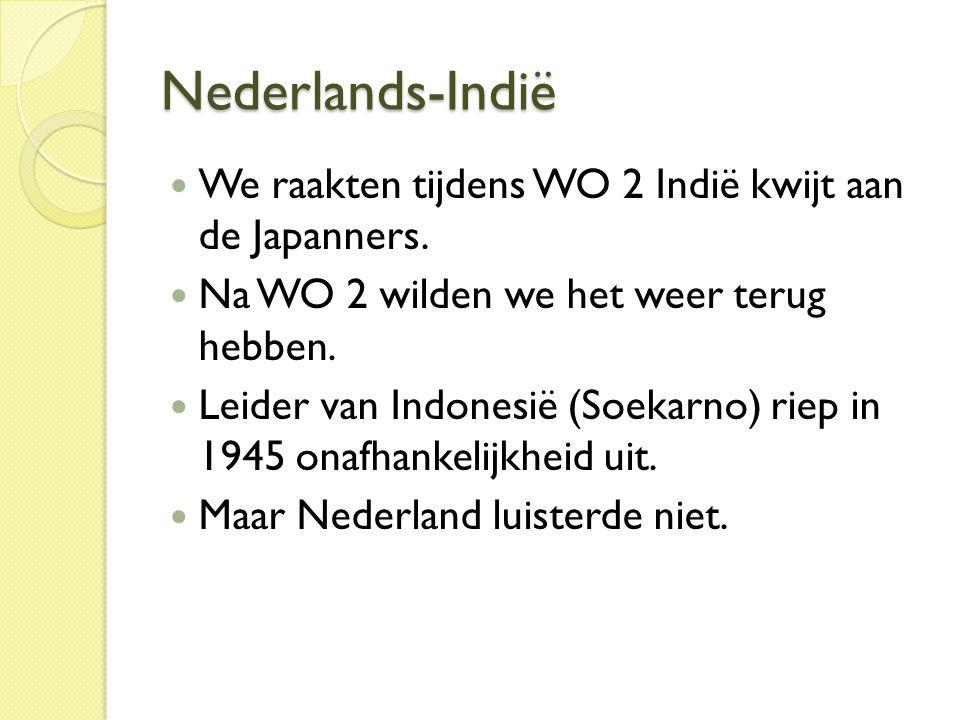 Nederlands-Indië  We raakten tijdens WO 2 Indië kwijt aan de Japanners.  Na WO 2 wilden we het weer terug hebben.  Leider van Indonesië (Soekarno)