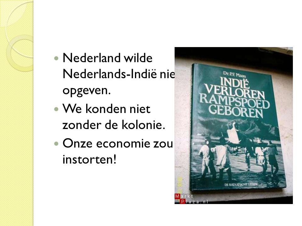  Nederland wilde Nederlands-Indië niet opgeven.  We konden niet zonder de kolonie.  Onze economie zou instorten!