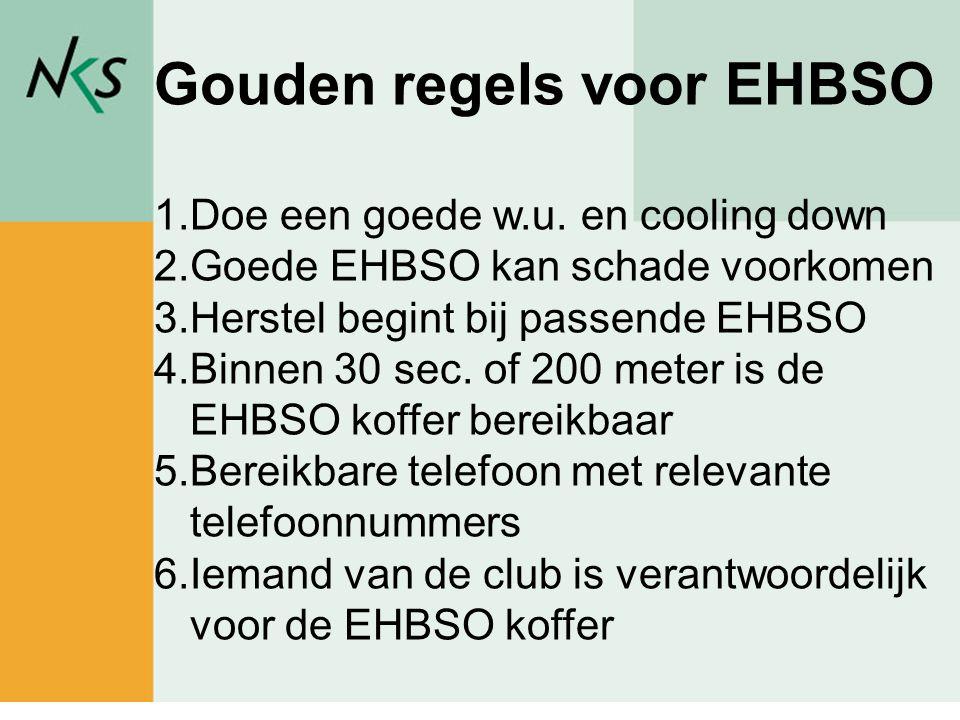 Gouden regels voor EHBSO 1.Doe een goede w.u. en cooling down 2.Goede EHBSO kan schade voorkomen 3.Herstel begint bij passende EHBSO 4.Binnen 30 sec.