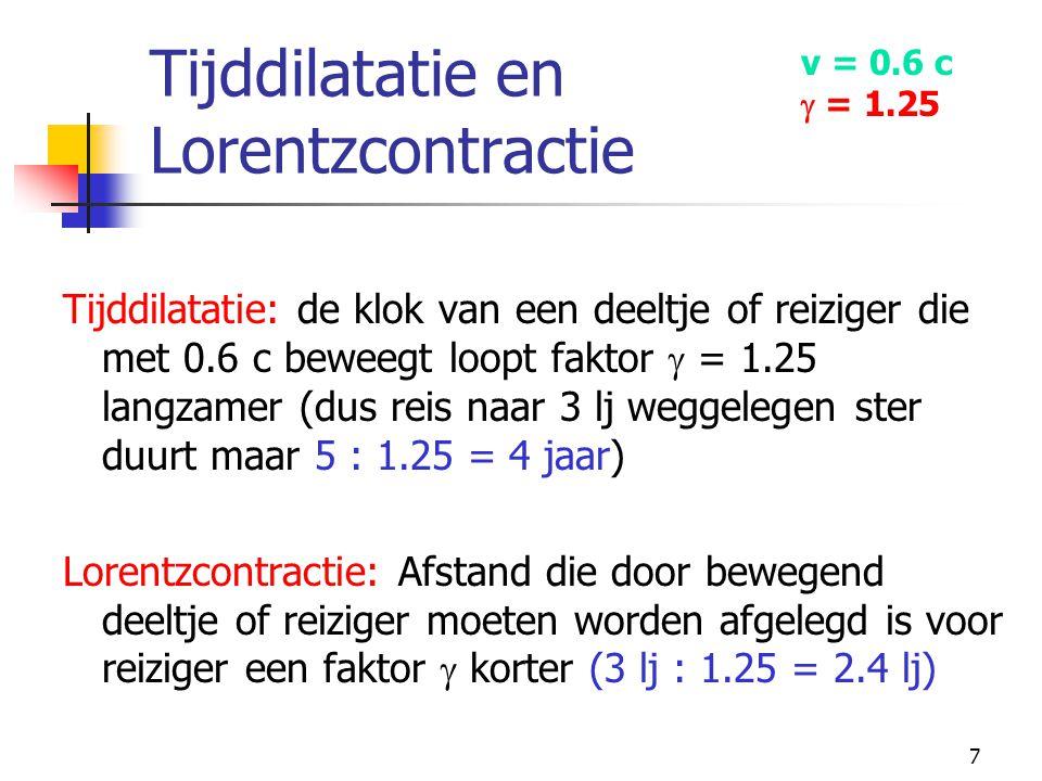 7 Tijddilatatie en Lorentzcontractie Tijddilatatie: de klok van een deeltje of reiziger die met 0.6 c beweegt loopt faktor  = 1.25 langzamer (dus rei