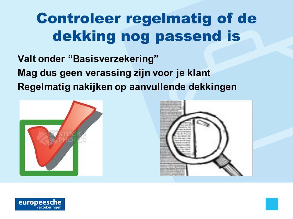 Controleer regelmatig of de dekking nog passend is Valt onder Basisverzekering Mag dus geen verassing zijn voor je klant Regelmatig nakijken op aanvullende dekkingen