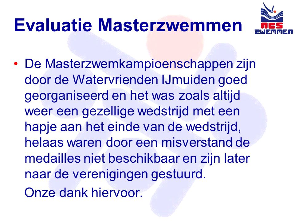 Evaluatie Masterzwemmen •De Masterzwemkampioenschappen zijn door de Watervrienden IJmuiden goed georganiseerd en het was zoals altijd weer een gezellige wedstrijd met een hapje aan het einde van de wedstrijd, helaas waren door een misverstand de medailles niet beschikbaar en zijn later naar de verenigingen gestuurd.