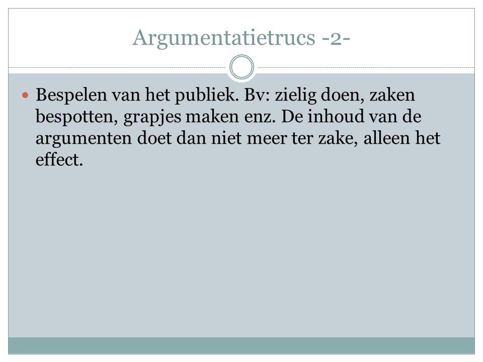 Argumentatietrucs -2-  Bespelen van het publiek. Bv: zielig doen, zaken bespotten, grapjes maken enz. De inhoud van de argumenten doet dan niet meer