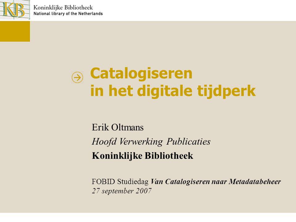 Catalogiseren in het digitale tijdperk Erik Oltmans Hoofd Verwerking Publicaties Koninklijke Bibliotheek FOBID Studiedag Van Catalogiseren naar Metada