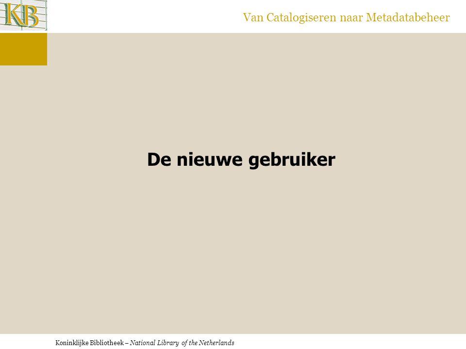 Koninklijke Bibliotheek – National Library of the Netherlands Van Catalogiseren naar Metadatabeheer De nieuwe gebruiker