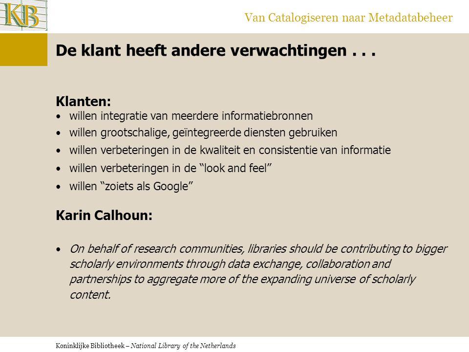 Koninklijke Bibliotheek – National Library of the Netherlands Van Catalogiseren naar Metadatabeheer De klant heeft andere verwachtingen... Klanten: •w