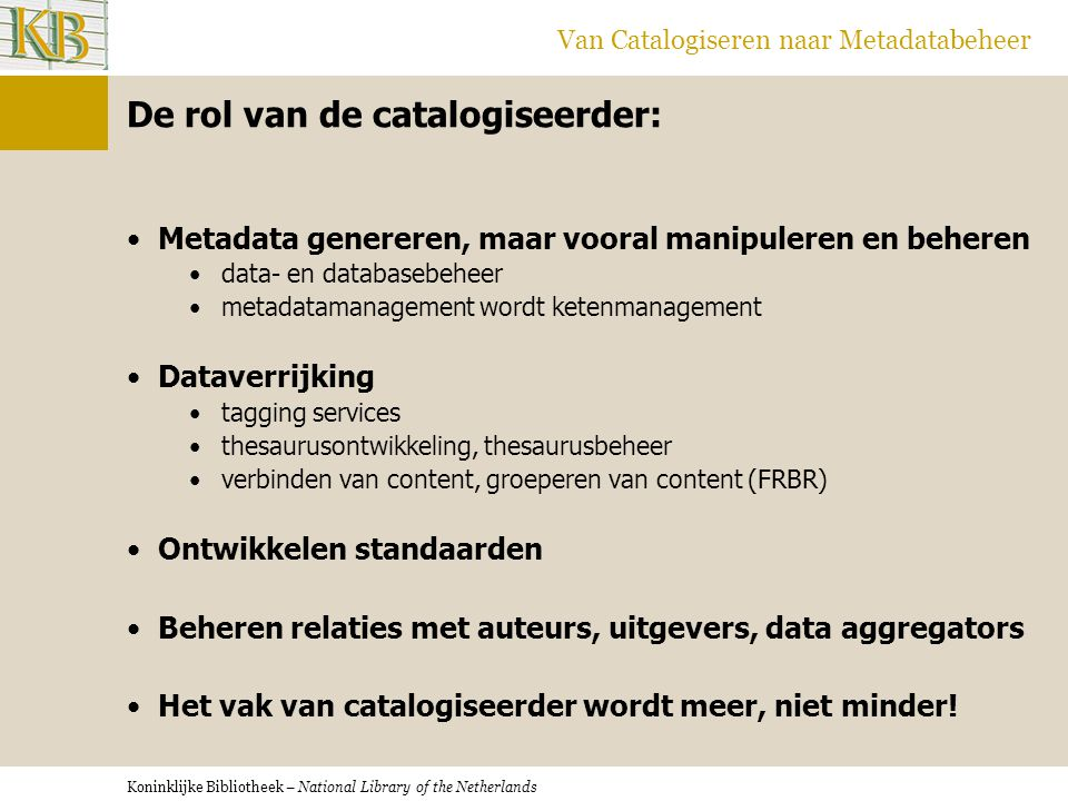 Koninklijke Bibliotheek – National Library of the Netherlands Van Catalogiseren naar Metadatabeheer De rol van de catalogiseerder: •Metadata genereren