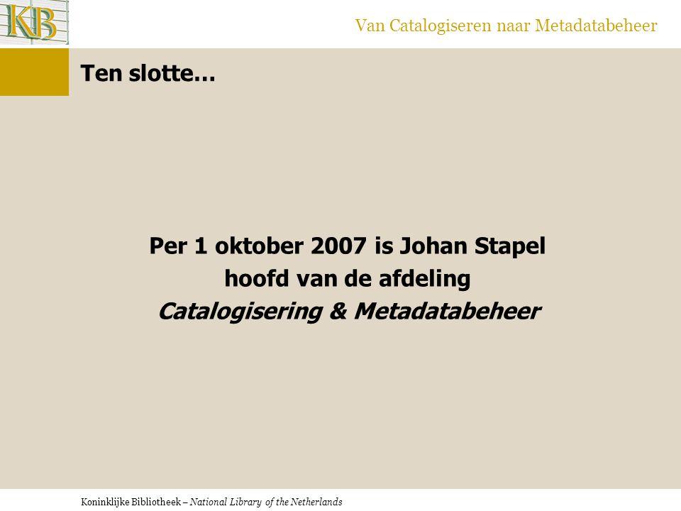 Koninklijke Bibliotheek – National Library of the Netherlands Van Catalogiseren naar Metadatabeheer Per 1 oktober 2007 is Johan Stapel hoofd van de af
