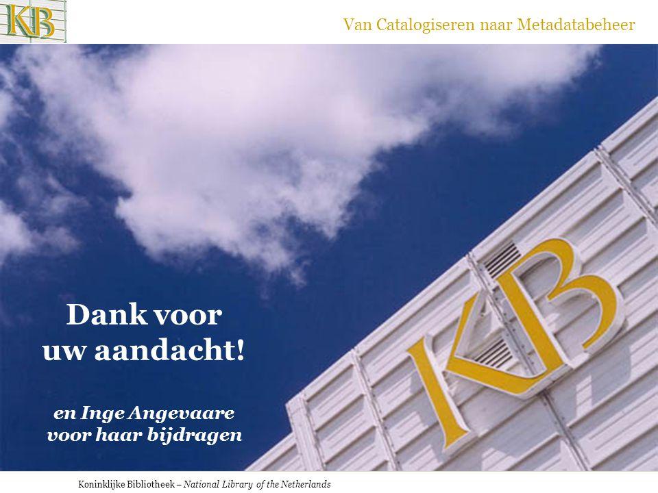 Koninklijke Bibliotheek – National Library of the Netherlands Van Catalogiseren naar Metadatabeheer Dank voor uw aandacht! en Inge Angevaare voor haar