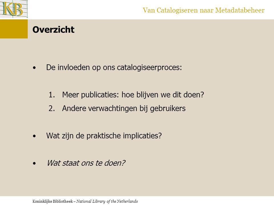 Koninklijke Bibliotheek – National Library of the Netherlands Van Catalogiseren naar Metadatabeheer Overzicht •De invloeden op ons catalogiseerproces: