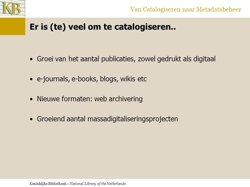 Koninklijke Bibliotheek – National Library of the Netherlands Van Catalogiseren naar Metadatabeheer Er is (te) veel om te catalogiseren.. •Groei van h