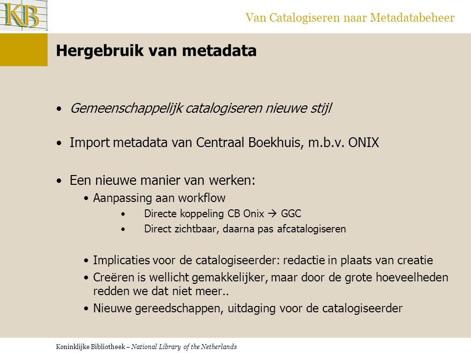 Koninklijke Bibliotheek – National Library of the Netherlands Van Catalogiseren naar Metadatabeheer Hergebruik van metadata •Gemeenschappelijk catalog