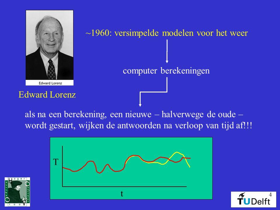 4 Edward Lorenz ~1960: versimpelde modelen voor het weer computer berekeningen als na een berekening, een nieuwe – halverwege de oude – wordt gestart, wijken de antwoorden na verloop van tijd af!!.
