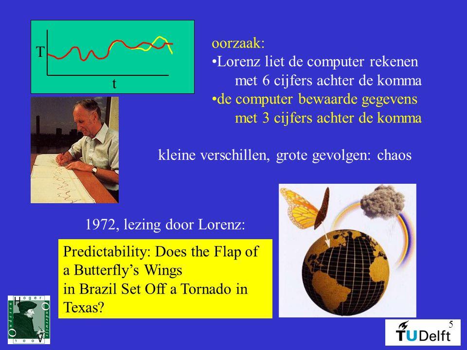 5 t T oorzaak: •Lorenz liet de computer rekenen met 6 cijfers achter de komma •de computer bewaarde gegevens met 3 cijfers achter de komma kleine verschillen, grote gevolgen: chaos Predictability: Does the Flap of a Butterfly's Wings in Brazil Set Off a Tornado in Texas.