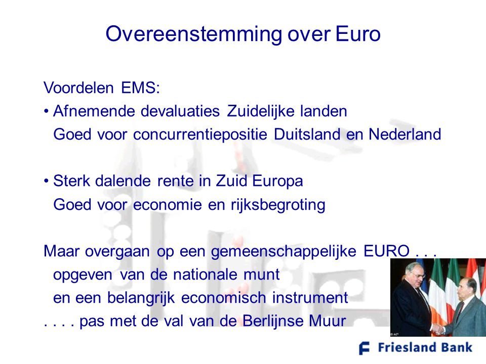 Overeenstemming over Euro Voordelen EMS: •Afnemende devaluaties Zuidelijke landen Goed voor concurrentiepositie Duitsland en Nederland •Sterk dalende rente in Zuid Europa Goed voor economie en rijksbegroting Maar overgaan op een gemeenschappelijke EURO...