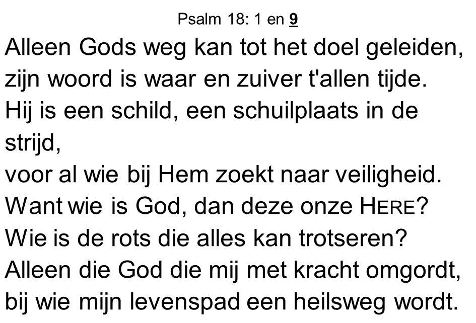 Psalm 18: 1 en 9 Alleen Gods weg kan tot het doel geleiden, zijn woord is waar en zuiver t'allen tijde. Hij is een schild, een schuilplaats in de stri