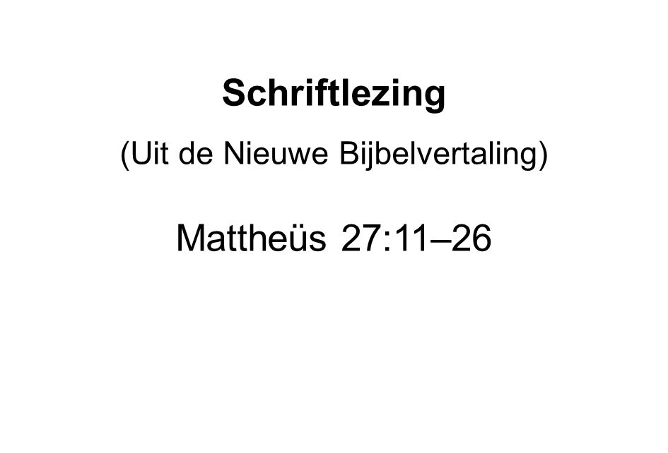 Schriftlezing (Uit de Nieuwe Bijbelvertaling) Mattheüs 27:11–26