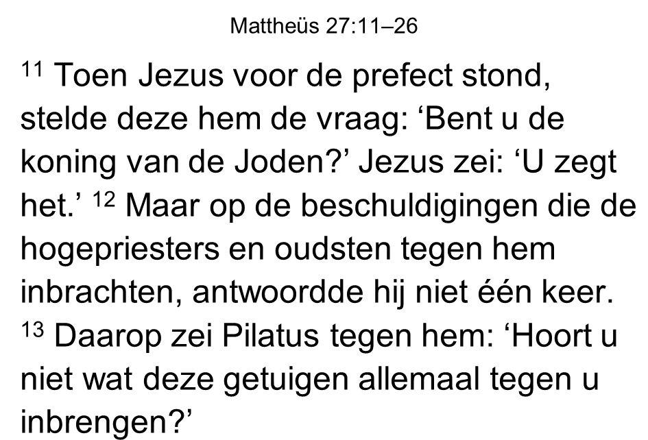 11 Toen Jezus voor de prefect stond, stelde deze hem de vraag: 'Bent u de koning van de Joden?' Jezus zei: 'U zegt het.' 12 Maar op de beschuldigingen