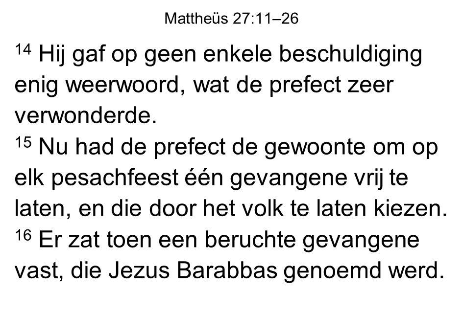 Mattheüs 27:11–26 14 Hij gaf op geen enkele beschuldiging enig weerwoord, wat de prefect zeer verwonderde. 15 Nu had de prefect de gewoonte om op elk