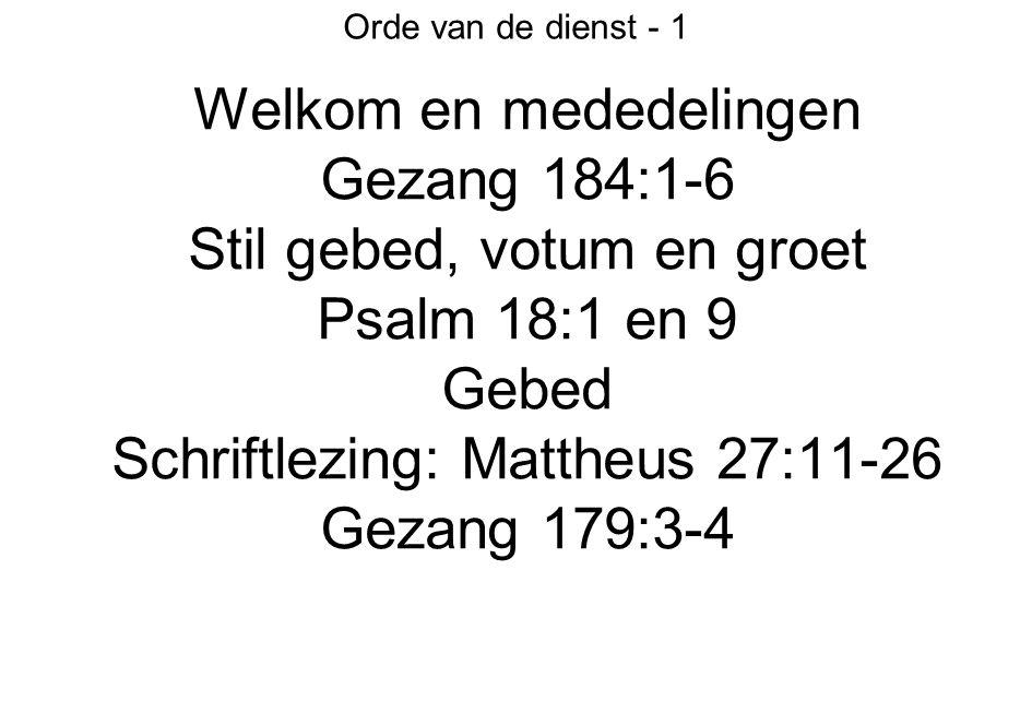 Orde van de dienst - 1 Welkom en mededelingen Gezang 184:1-6 Stil gebed, votum en groet Psalm 18:1 en 9 Gebed Schriftlezing: Mattheus 27:11-26 Gezang