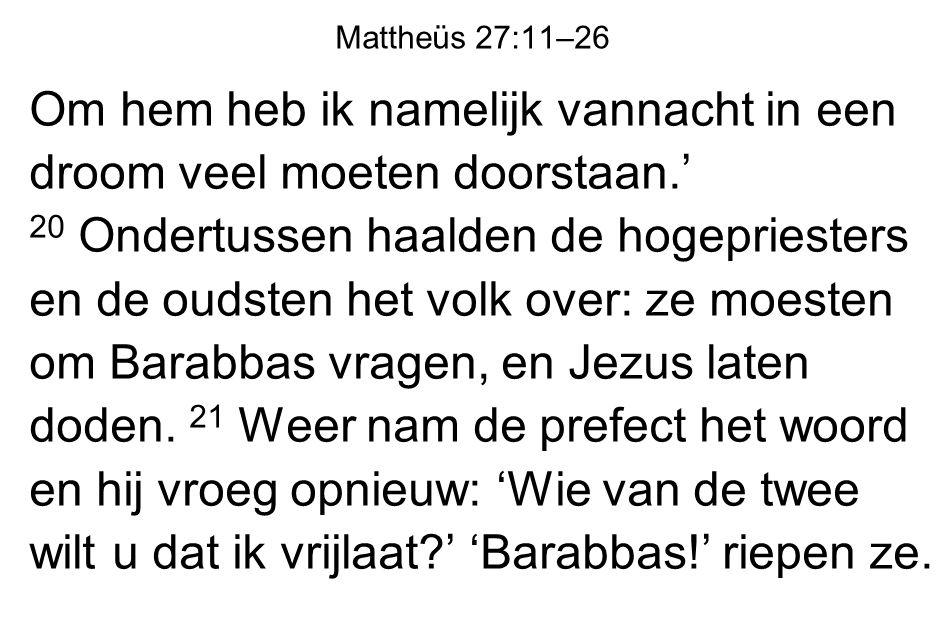 Mattheüs 27:11–26 Om hem heb ik namelijk vannacht in een droom veel moeten doorstaan.' 20 Ondertussen haalden de hogepriesters en de oudsten het volk