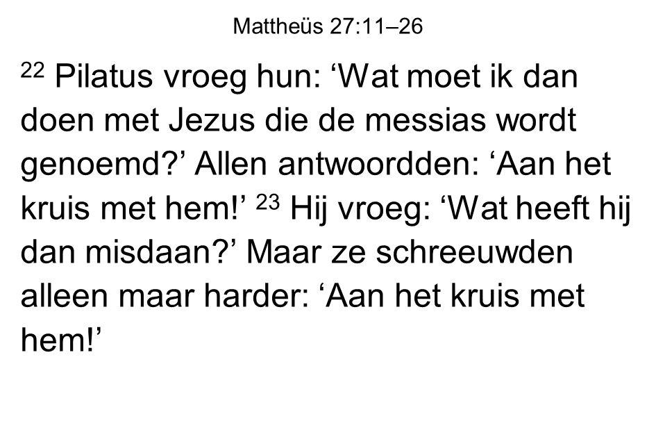 Mattheüs 27:11–26 22 Pilatus vroeg hun: 'Wat moet ik dan doen met Jezus die de messias wordt genoemd?' Allen antwoordden: 'Aan het kruis met hem!' 23