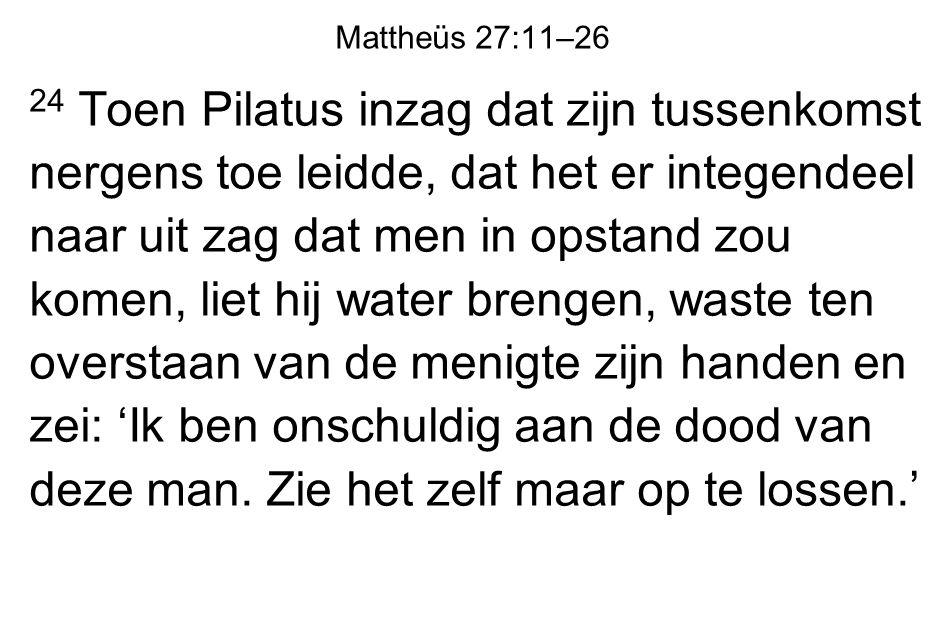 Mattheüs 27:11–26 24 Toen Pilatus inzag dat zijn tussenkomst nergens toe leidde, dat het er integendeel naar uit zag dat men in opstand zou komen, lie