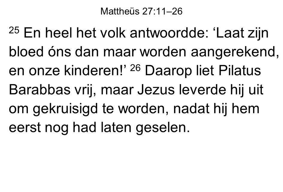 Mattheüs 27:11–26 25 En heel het volk antwoordde: 'Laat zijn bloed óns dan maar worden aangerekend, en onze kinderen!' 26 Daarop liet Pilatus Barabbas