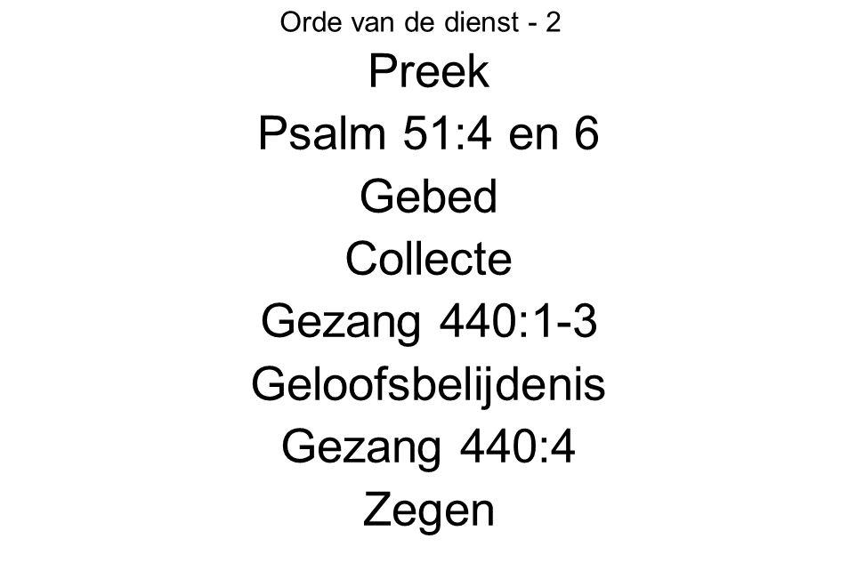 Orde van de dienst - 2 Preek Psalm 51:4 en 6 Gebed Collecte Gezang 440:1-3 Geloofsbelijdenis Gezang 440:4 Zegen