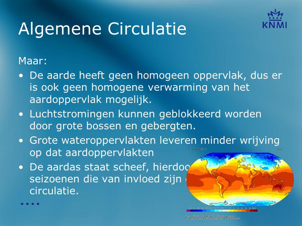 Algemene Circulatie Maar: •De aarde heeft geen homogeen oppervlak, dus er is ook geen homogene verwarming van het aardoppervlak mogelijk. •Luchtstromi
