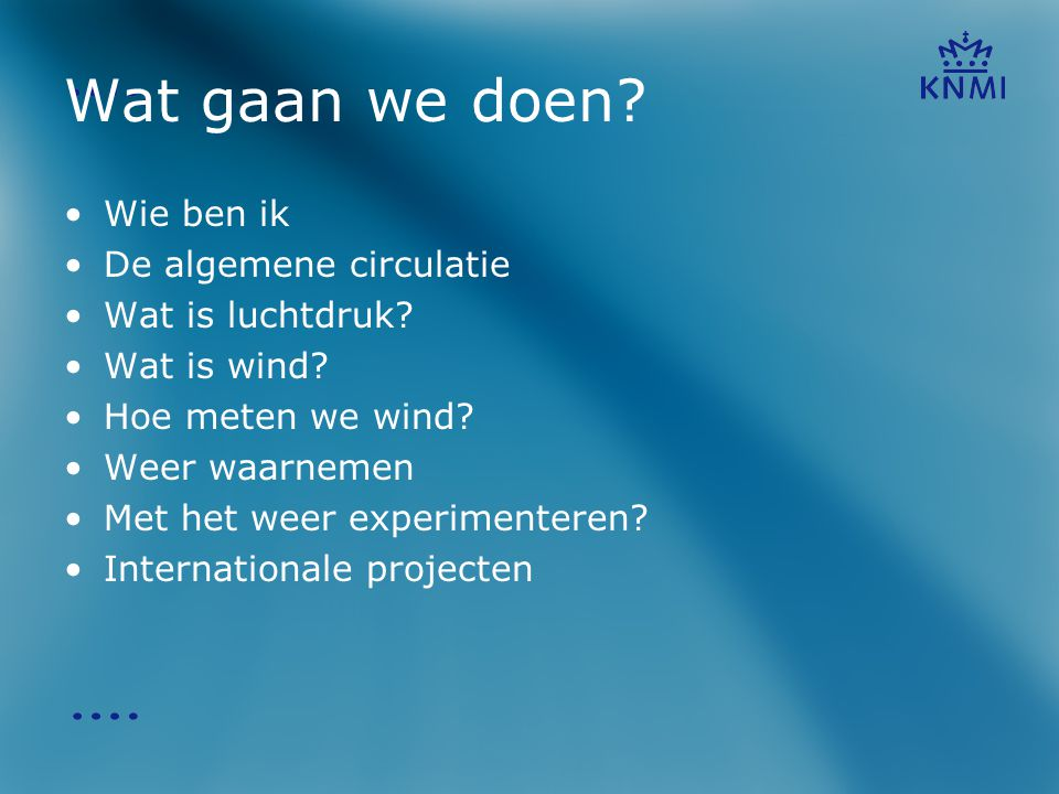 Wat gaan we doen? •Wie ben ik •De algemene circulatie •Wat is luchtdruk? •Wat is wind? •Hoe meten we wind? •Weer waarnemen •Met het weer experimentere