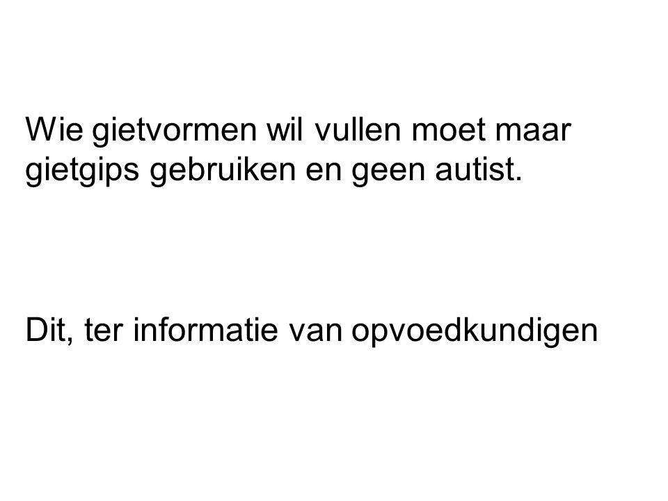 Wie gietvormen wil vullen moet maar gietgips gebruiken en geen autist.