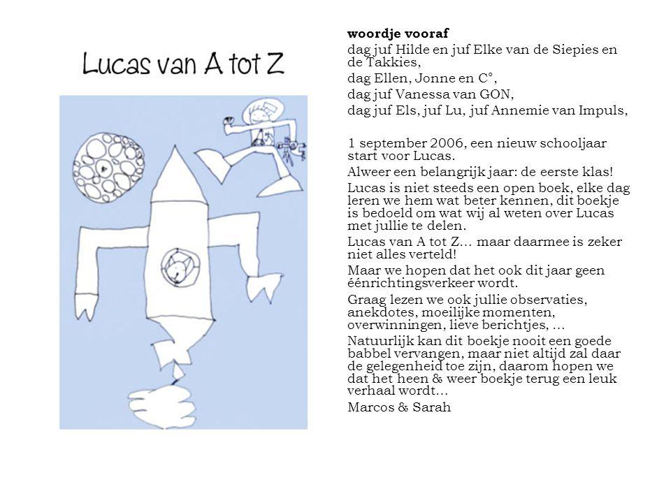 woordje vooraf dag juf Hilde en juf Elke van de Siepies en de Takkies, dag Ellen, Jonne en C°, dag juf Vanessa van GON, dag juf Els, juf Lu, juf Annemie van Impuls, 1 september 2006, een nieuw schooljaar start voor Lucas.