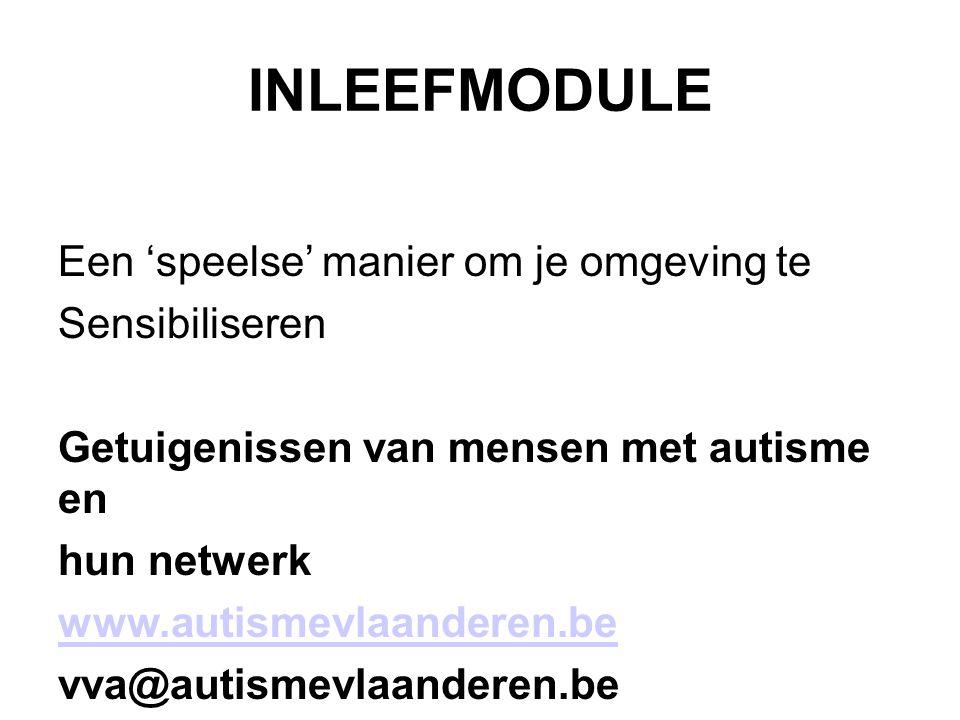 INLEEFMODULE Een 'speelse' manier om je omgeving te Sensibiliseren Getuigenissen van mensen met autisme en hun netwerk www.autismevlaanderen.be vva@autismevlaanderen.be