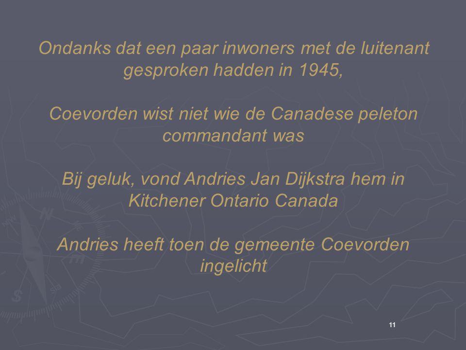 11 Ondanks dat een paar inwoners met de luitenant gesproken hadden in 1945, Coevorden wist niet wie de Canadese peleton commandant was Bij geluk, vond Andries Jan Dijkstra hem in Kitchener Ontario Canada Andries heeft toen de gemeente Coevorden ingelicht