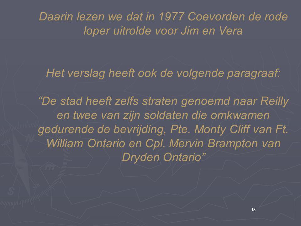 18 Daarin lezen we dat in 1977 Coevorden de rode loper uitrolde voor Jim en Vera Het verslag heeft ook de volgende paragraaf: De stad heeft zelfs straten genoemd naar Reilly en twee van zijn soldaten die omkwamen gedurende de bevrijding, Pte.