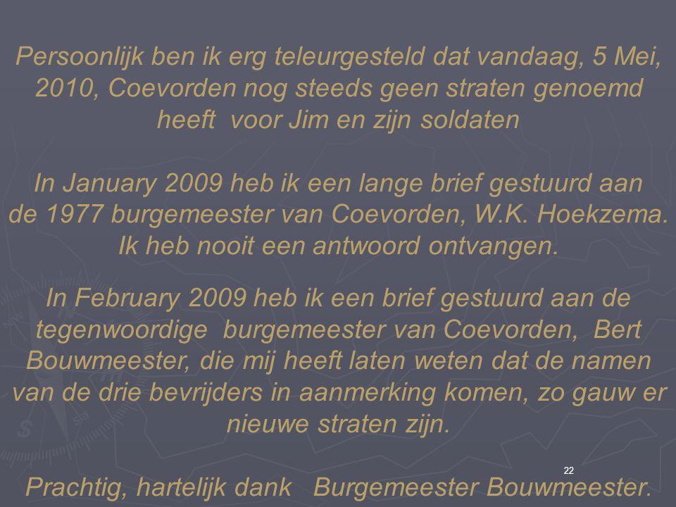 22 Persoonlijk ben ik erg teleurgesteld dat vandaag, 5 Mei, 2010, Coevorden nog steeds geen straten genoemd heeft voor Jim en zijn soldaten In January 2009 heb ik een lange brief gestuurd aan de 1977 burgemeester van Coevorden, W.K.