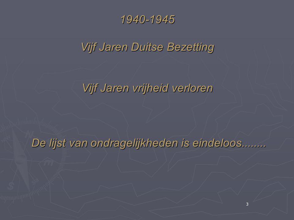 3 1940-1945 Vijf Jaren Duitse Bezetting Vijf Jaren vrijheid verloren De lijst van ondragelijkheden is eindeloos........