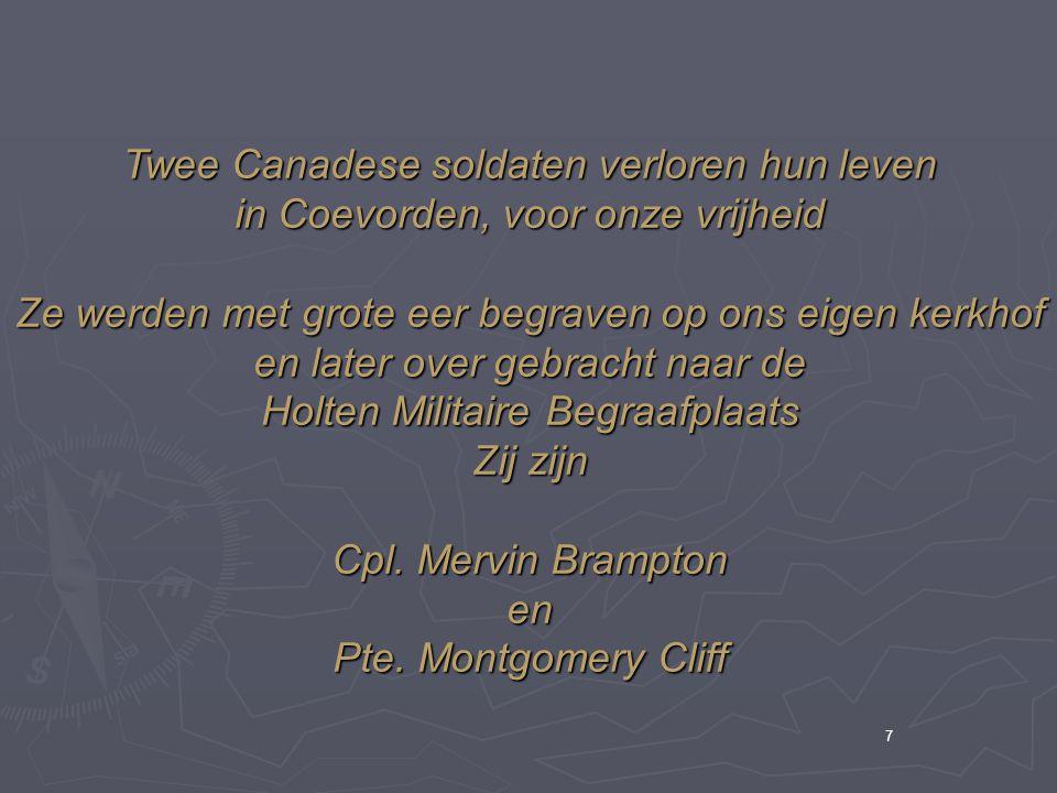 7 Twee Canadese soldaten verloren hun leven in Coevorden, voor onze vrijheid Ze werden met grote eer begraven op ons eigen kerkhof en later over gebracht naar de Holten Militaire Begraafplaats Zij zijn Cpl.