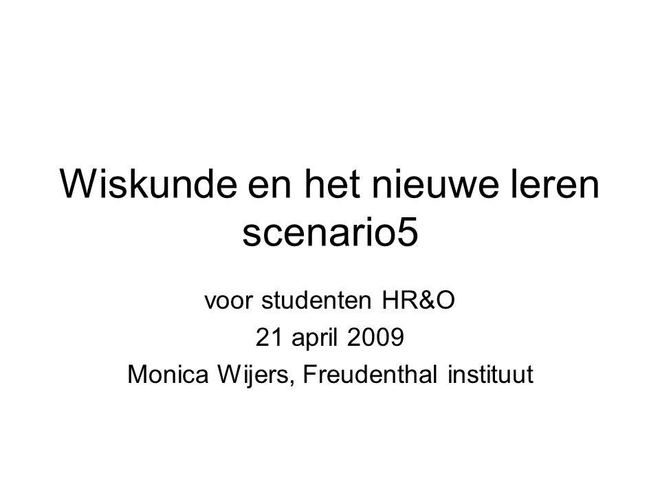 Wiskunde en het nieuwe leren scenario5 voor studenten HR&O 21 april 2009 Monica Wijers, Freudenthal instituut