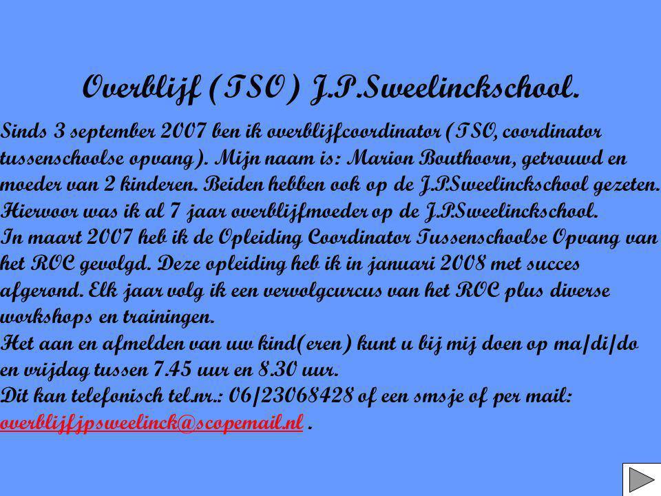 Overblijf (TSO) J.P.Sweelinckschool. Sinds 3 september 2007 ben ik overblijfcoordinator (TSO, coordinator tussenschoolse opvang). Mijn naam is: Marion